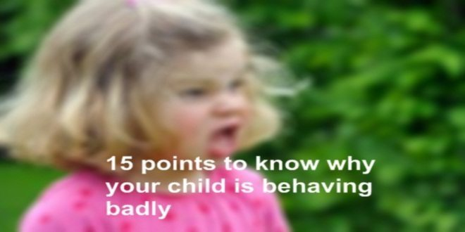 15 points to know why your child is behaving badly